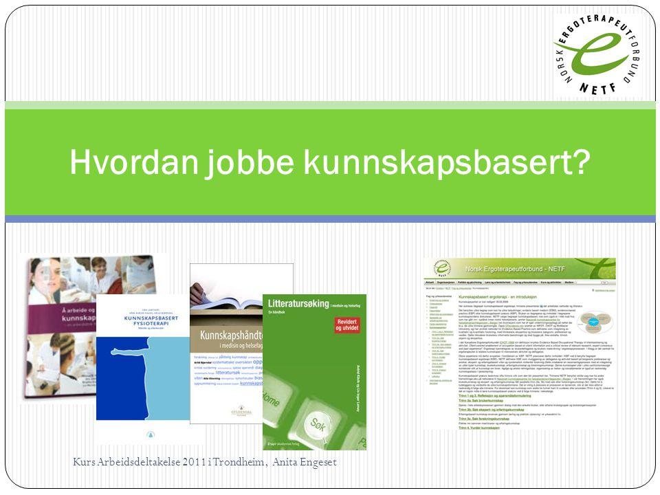 Hvordan jobbe kunnskapsbasert? Kurs Arbeidsdeltakelse 2011 i Trondheim, Anita Engeset