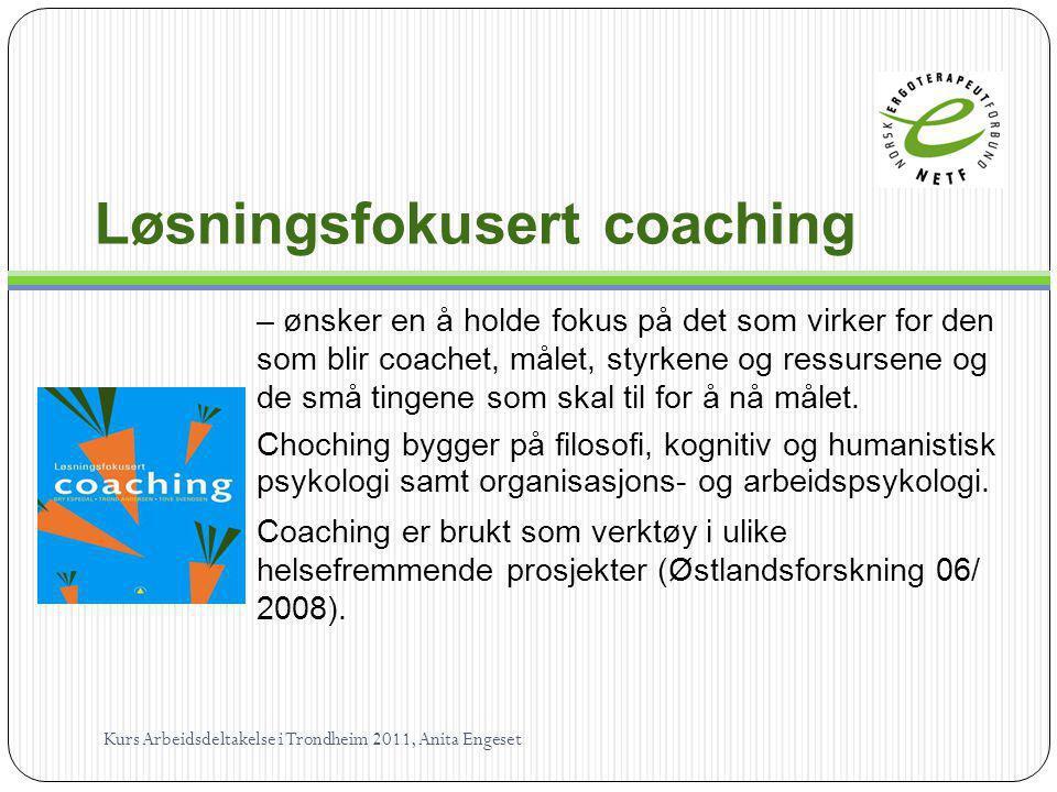 Løsningsfokusert coaching – ønsker en å holde fokus på det som virker for den som blir coachet, målet, styrkene og ressursene og de små tingene som sk