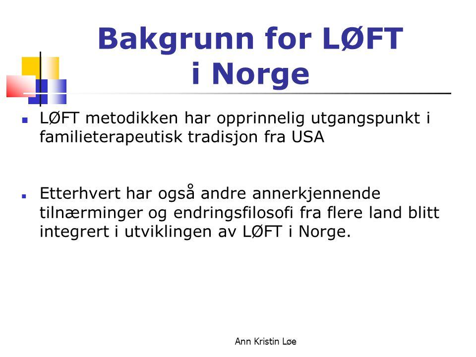 Ann Kristin Løe Bakgrunn for LØFT i Norge LØFT metodikken har opprinnelig utgangspunkt i familieterapeutisk tradisjon fra USA Etterhvert har også andr