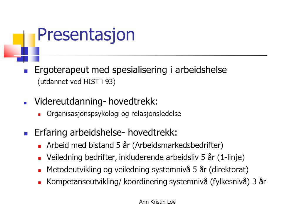 Ann Kristin Løe Presentasjon Ergoterapeut med spesialisering i arbeidshelse (utdannet ved HIST i 93) Videreutdanning- hovedtrekk: Organisasjonspsykolo