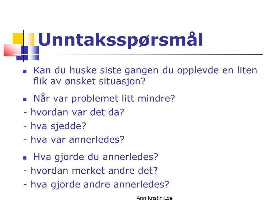 Ann Kristin Løe Unntaksspørsmål Kan du huske siste gangen du opplevde en liten flik av ønsket situasjon? Når var problemet litt mindre? - hvordan var