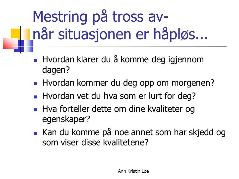 Ann Kristin Løe Mestring på tross av- når situasjonen er håpløs... Hvordan klarer du å komme deg igjennom dagen? Hvordan kommer du deg opp om morgenen