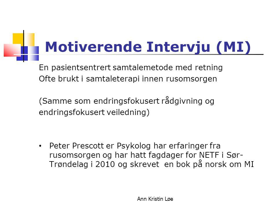 Ann Kristin Løe Kjennetegn ved Motiverende Intervju (MI) En måte å hjelpe folk å finne fram til egen motivasjon for endring.