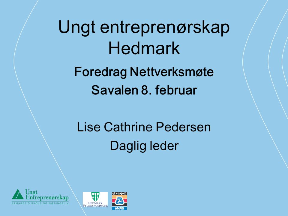 Ungt entreprenørskap Hedmark Foredrag Nettverksmøte Savalen 8. februar Lise Cathrine Pedersen Daglig leder
