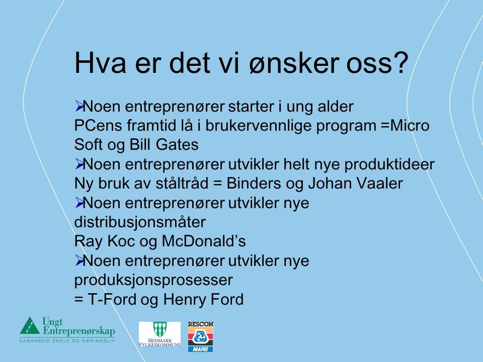 Hva er det vi ønsker oss?  Noen entreprenører starter i ung alder PCens framtid lå i brukervennlige program =Micro Soft og Bill Gates  Noen entrepre
