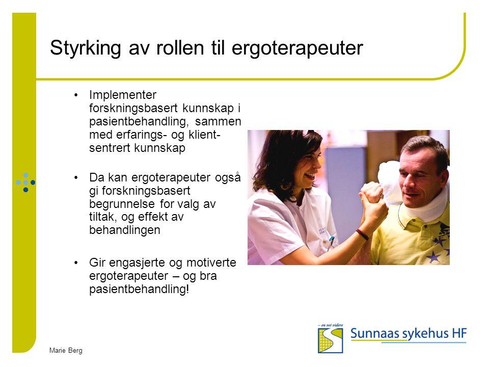 Marie Berg Styrking av rollen til ergoterapeuter Implementer forskningsbasert kunnskap i pasientbehandling, sammen med erfarings- og klient- sentrert