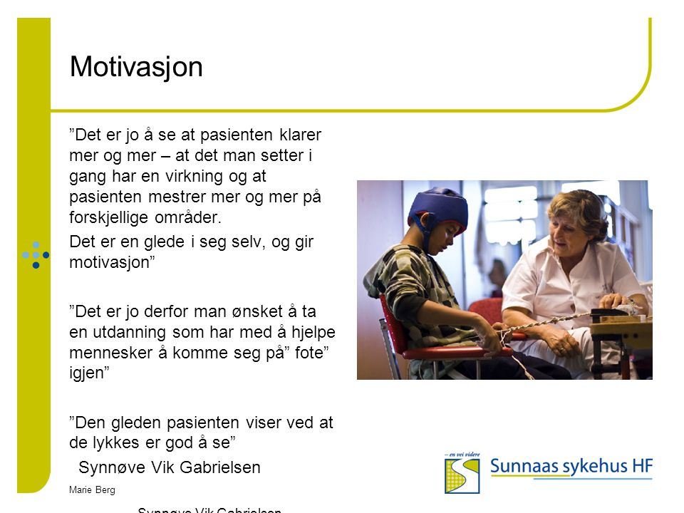 """Marie Berg Motivasjon """"Det er jo å se at pasienten klarer mer og mer – at det man setter i gang har en virkning og at pasienten mestrer mer og mer på"""