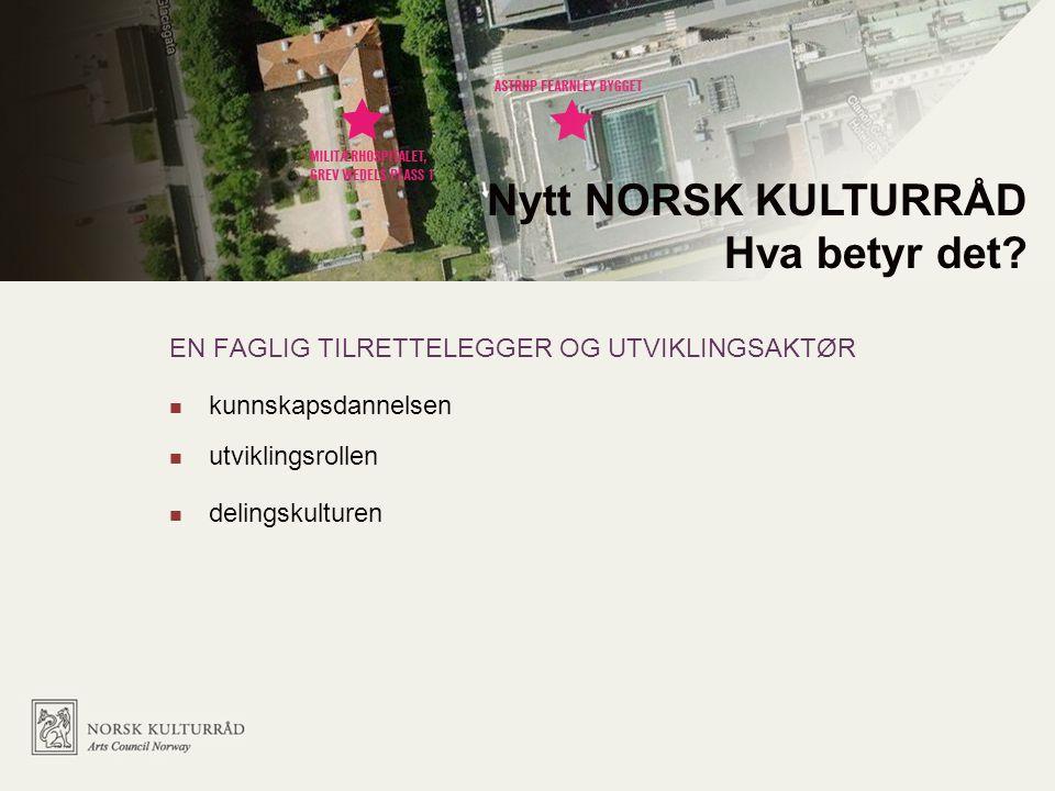 EN FAGLIG TILRETTELEGGER OG UTVIKLINGSAKTØR kunnskapsdannelsen utviklingsrollen delingskulturen Nytt NORSK KULTURRÅD Hva betyr det