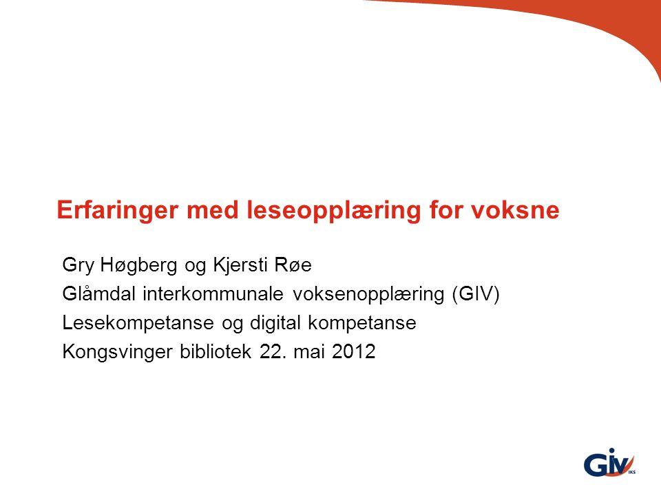 Erfaringer med leseopplæring for voksne Gry Høgberg og Kjersti Røe Glåmdal interkommunale voksenopplæring (GIV) Lesekompetanse og digital kompetanse K