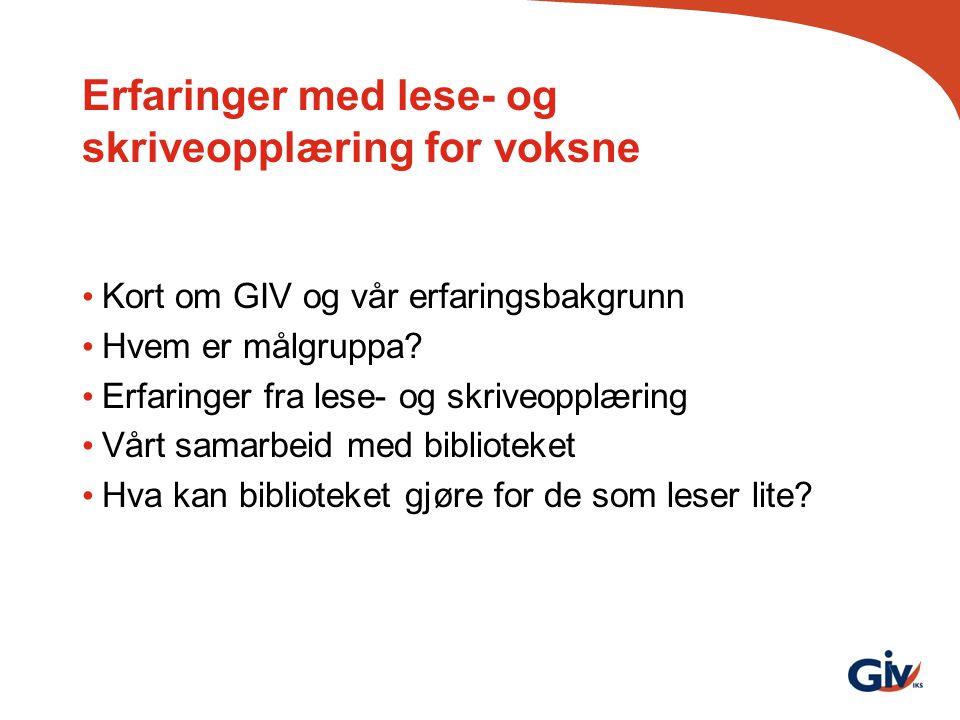 Erfaringer med lese- og skriveopplæring for voksne Kort om GIV og vår erfaringsbakgrunn Hvem er målgruppa? Erfaringer fra lese- og skriveopplæring Vår