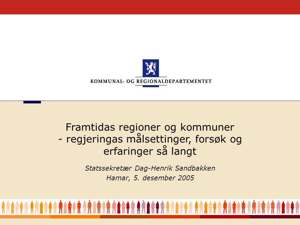1 Statssekretær Dag-Henrik Sandbakken Hamar, 5. desember 2005 Framtidas regioner og kommuner - regjeringas målsettinger, forsøk og erfaringer så langt