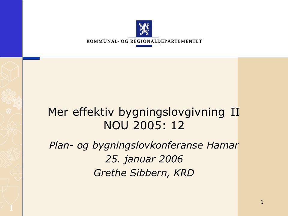 1 1 Mer effektiv bygningslovgivning II NOU 2005: 12 Plan- og bygningslovkonferanse Hamar 25. januar 2006 Grethe Sibbern, KRD