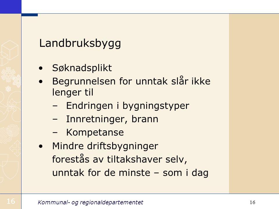 Kommunal- og regionaldepartementet 16 Landbruksbygg Søknadsplikt Begrunnelsen for unntak slår ikke lenger til –Endringen i bygningstyper –Innretninger