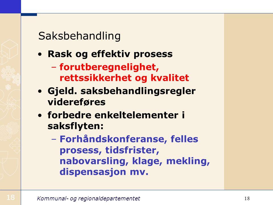 Kommunal- og regionaldepartementet 18 Saksbehandling Rask og effektiv prosess –forutberegnelighet, rettssikkerhet og kvalitet Gjeld. saksbehandlingsre