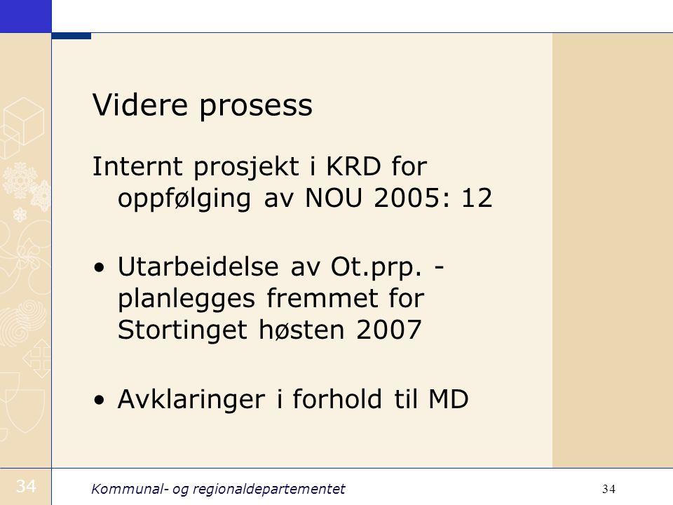 Kommunal- og regionaldepartementet 34 Videre prosess Internt prosjekt i KRD for oppfølging av NOU 2005: 12 Utarbeidelse av Ot.prp. - planlegges fremme
