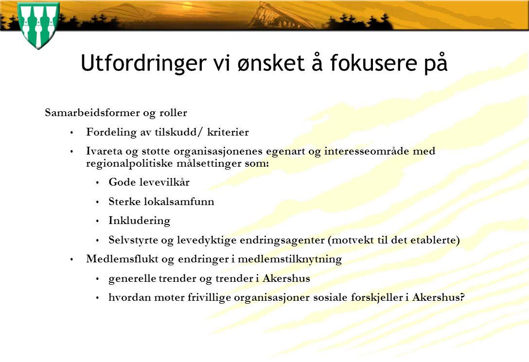 Utfordringer vi ønsket å fokusere på Samarbeidsformer og roller Fordeling av tilskudd/ kriterier Ivareta og støtte organisasjonenes egenart og interesseområde med regionalpolitiske målsettinger som: Gode levevilkår Sterke lokalsamfunn Inkludering Selvstyrte og levedyktige endringsagenter (motvekt til det etablerte) Medlemsflukt og endringer i medlemstilknytning generelle trender og trender i Akershus hvordan møter frivillige organisasjoner sosiale forskjeller i Akershus