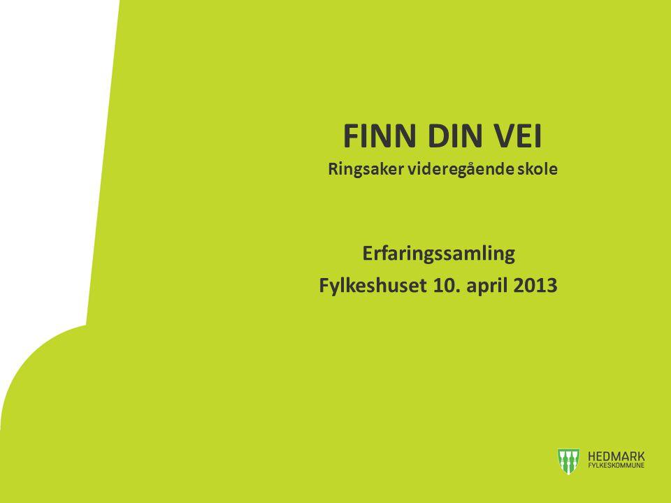 FINN DIN VEI Ringsaker videregående skole Erfaringssamling Fylkeshuset 10. april 2013