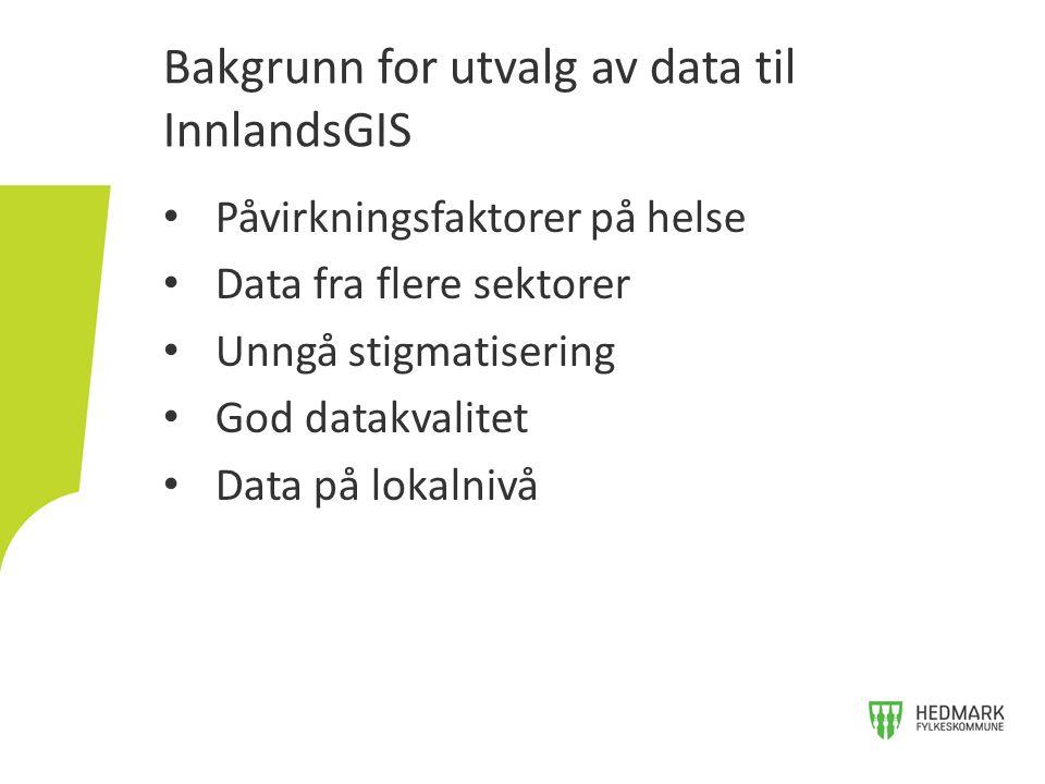 Påvirkningsfaktorer på helse Data fra flere sektorer Unngå stigmatisering God datakvalitet Data på lokalnivå Bakgrunn for utvalg av data til InnlandsGIS