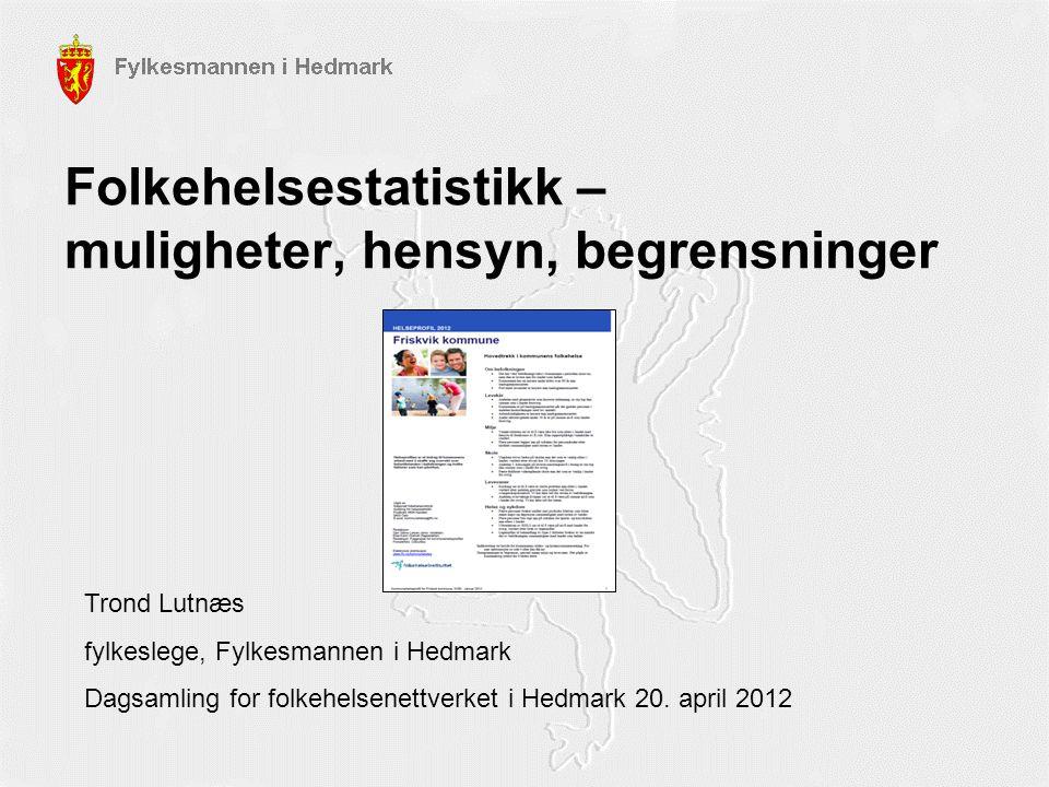 Folkehelsestatistikk – muligheter, hensyn, begrensninger Trond Lutnæs fylkeslege, Fylkesmannen i Hedmark Dagsamling for folkehelsenettverket i Hedmark
