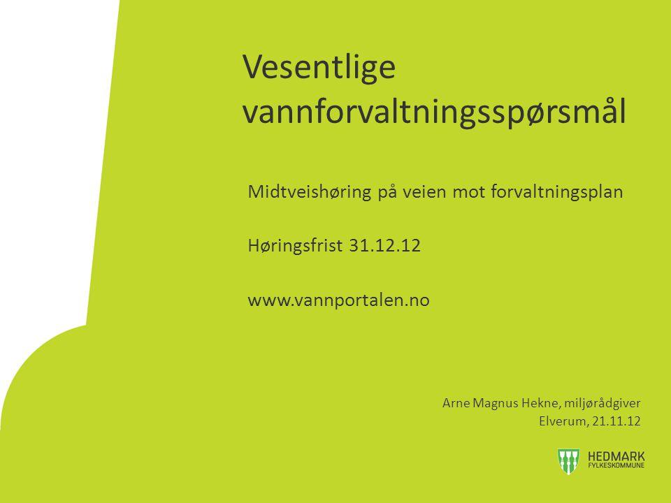 Vesentlige vannforvaltningsspørsmål Midtveishøring på veien mot forvaltningsplan Høringsfrist 31.12.12 www.vannportalen.no Arne Magnus Hekne, miljørådgiver Elverum, 21.11.12