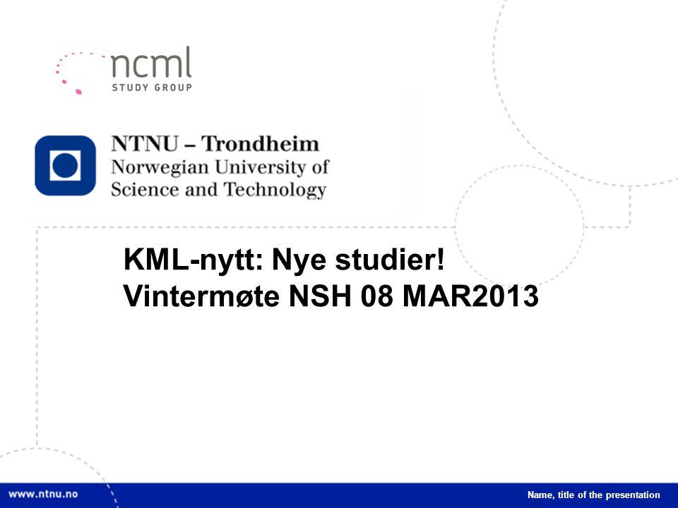 1 KML-nytt: Nye studier! Vintermøte NSH 08 MAR2013 Name, title of the presentation