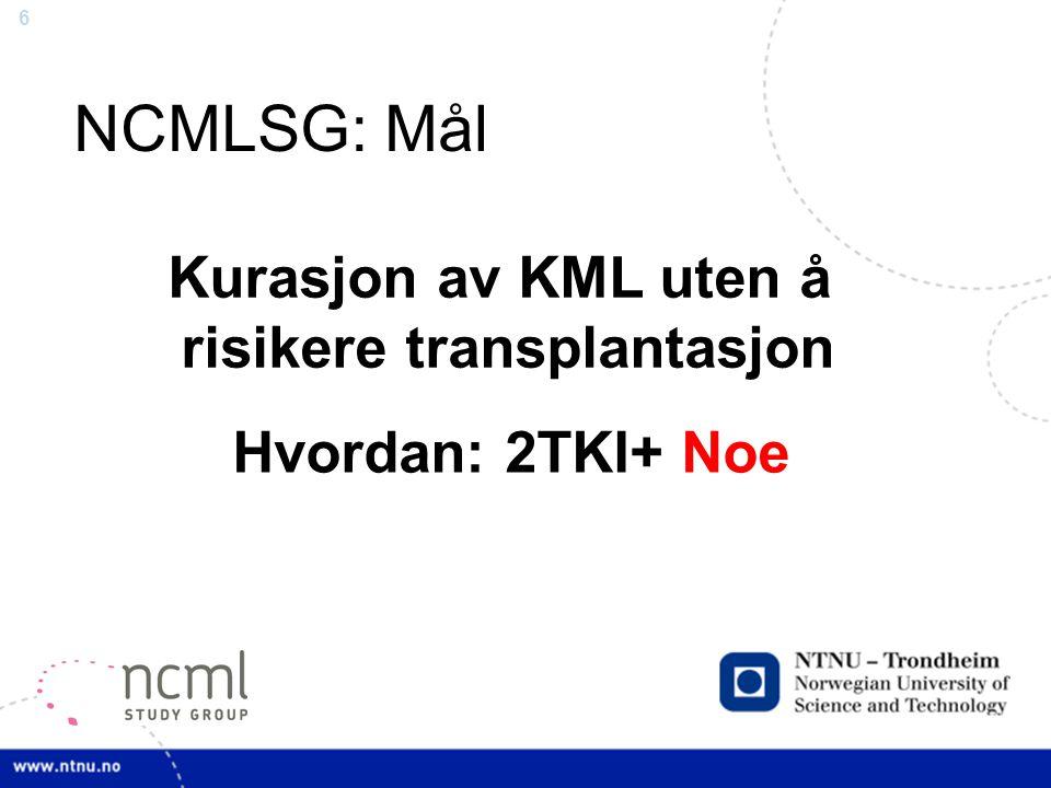 6 NCMLSG: Mål Kurasjon av KML uten å risikere transplantasjon Hvordan: 2TKI+ Noe