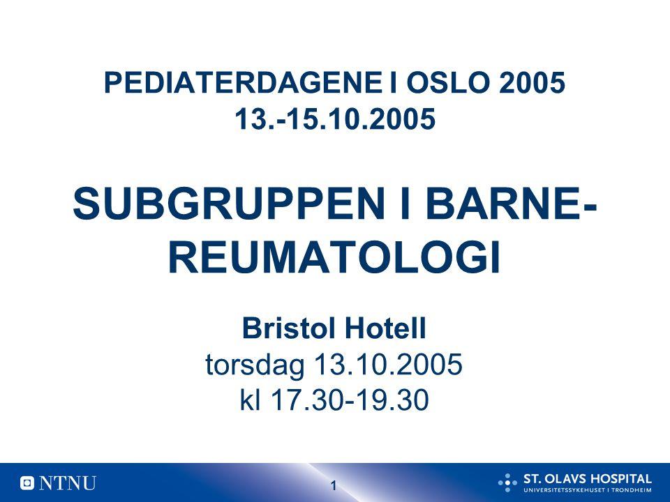 1 PEDIATERDAGENE I OSLO 2005 13.-15.10.2005 SUBGRUPPEN I BARNE- REUMATOLOGI Bristol Hotell torsdag 13.10.2005 kl 17.30-19.30