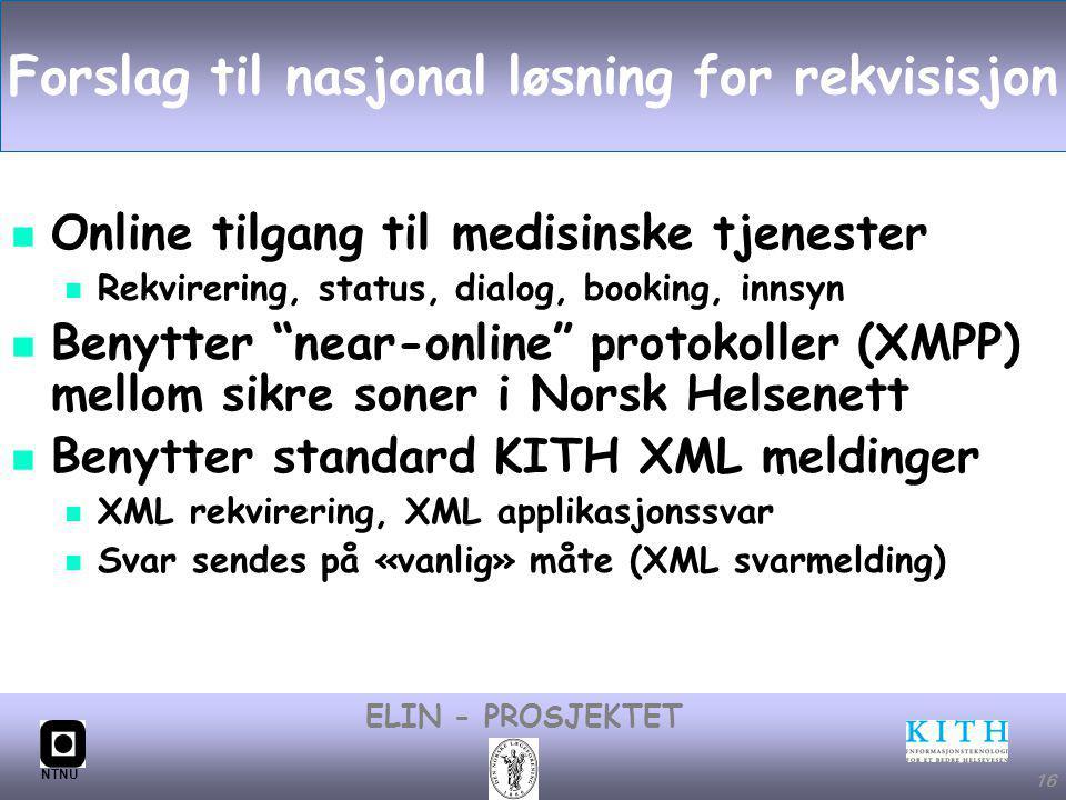 #16 ELIN - PROSJEKTET NTNU 16 Forslag til nasjonal løsning for rekvisisjon Online tilgang til medisinske tjenester Rekvirering, status, dialog, booking, innsyn Benytter near-online protokoller (XMPP) mellom sikre soner i Norsk Helsenett Benytter standard KITH XML meldinger XML rekvirering, XML applikasjonssvar Svar sendes på «vanlig» måte (XML svarmelding)