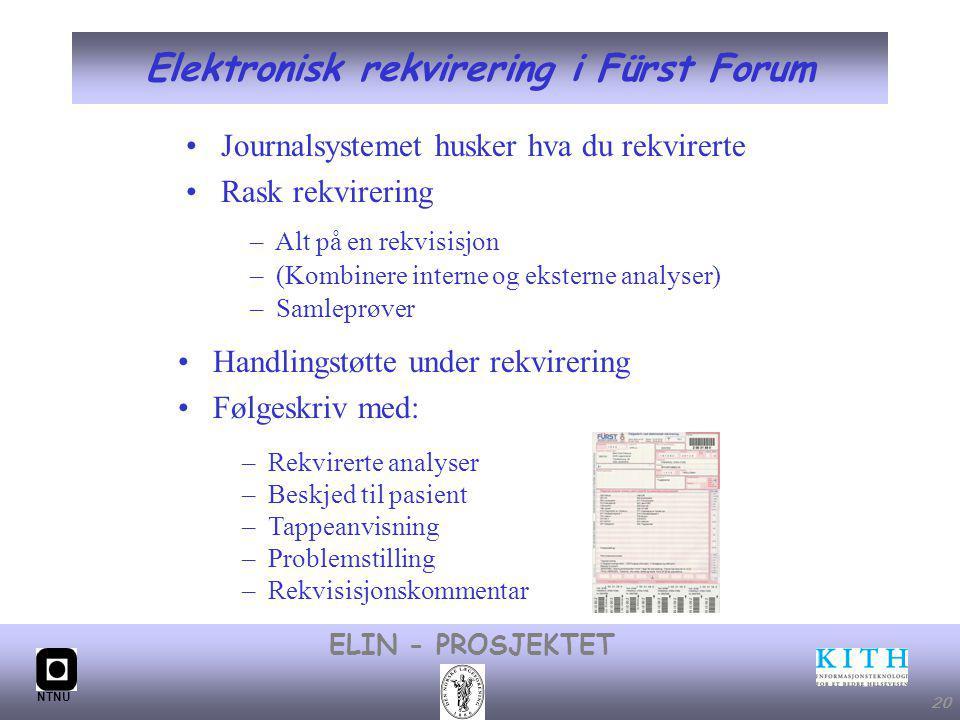 #20 ELIN - PROSJEKTET NTNU 20 Elektronisk rekvirering i Fürst Forum – Alt på en rekvisisjon – (Kombinere interne og eksterne analyser) – Samleprøver Handlingstøtte under rekvirering Følgeskriv med: – Rekvirerte analyser – Beskjed til pasient – Tappeanvisning – Problemstilling – Rekvisisjonskommentar Journalsystemet husker hva du rekvirerte Rask rekvirering