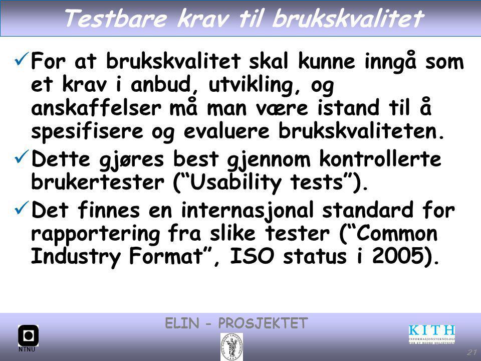 #21 ELIN - PROSJEKTET NTNU 21 Testbare krav til brukskvalitet For at brukskvalitet skal kunne inngå som et krav i anbud, utvikling, og anskaffelser må man være istand til å spesifisere og evaluere brukskvaliteten.