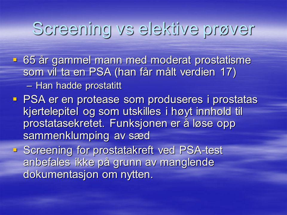 Screening vs elektive prøver  65 år gammel mann med moderat prostatisme som vil ta en PSA (han får målt verdien 17) –Han hadde prostatitt  PSA er en protease som produseres i prostatas kjertelepitel og som utskilles i høyt innhold til prostatasekretet.