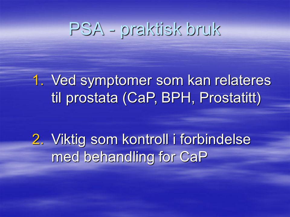 PSA - praktisk bruk 1.Ved symptomer som kan relateres til prostata (CaP, BPH, Prostatitt) 2.Viktig som kontroll i forbindelse med behandling for CaP