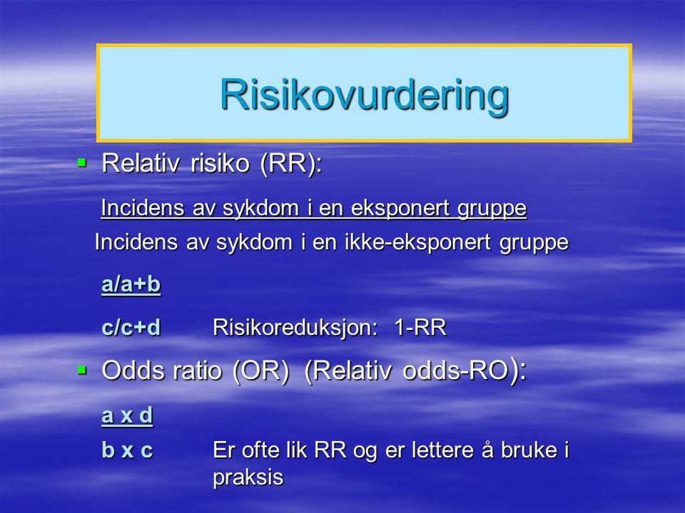 Risikovurdering  Absolutt risiko AR a/a+b  Absolutt risikoreduksjon a/a+b - c/c+d  NNT = Number needed to treat 1/absolutt risikoreduksjon  Tilskrivbar risiko TR (attributable risk) TR: b(RR-1) X 100 b(RR-1) + 1 RR = relativ risk b(RR-1) + 1 RR = relativ risk b= proporsjonen av befolkningen som har den undersøkte karakteristika