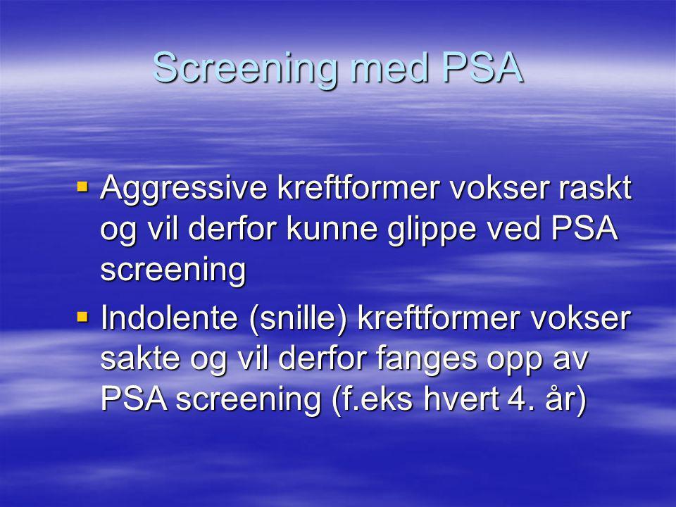 Screening med PSA  Aggressive kreftformer vokser raskt og vil derfor kunne glippe ved PSA screening  Indolente (snille) kreftformer vokser sakte og vil derfor fanges opp av PSA screening (f.eks hvert 4.