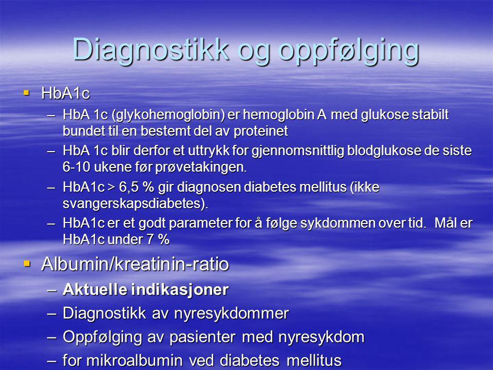 Diagnostikk og oppfølging  HbA1c –HbA 1c (glykohemoglobin) er hemoglobin A med glukose stabilt bundet til en bestemt del av proteinet –HbA 1c blir derfor et uttrykk for gjennomsnittlig blodglukose de siste 6-10 ukene før prøvetakingen.