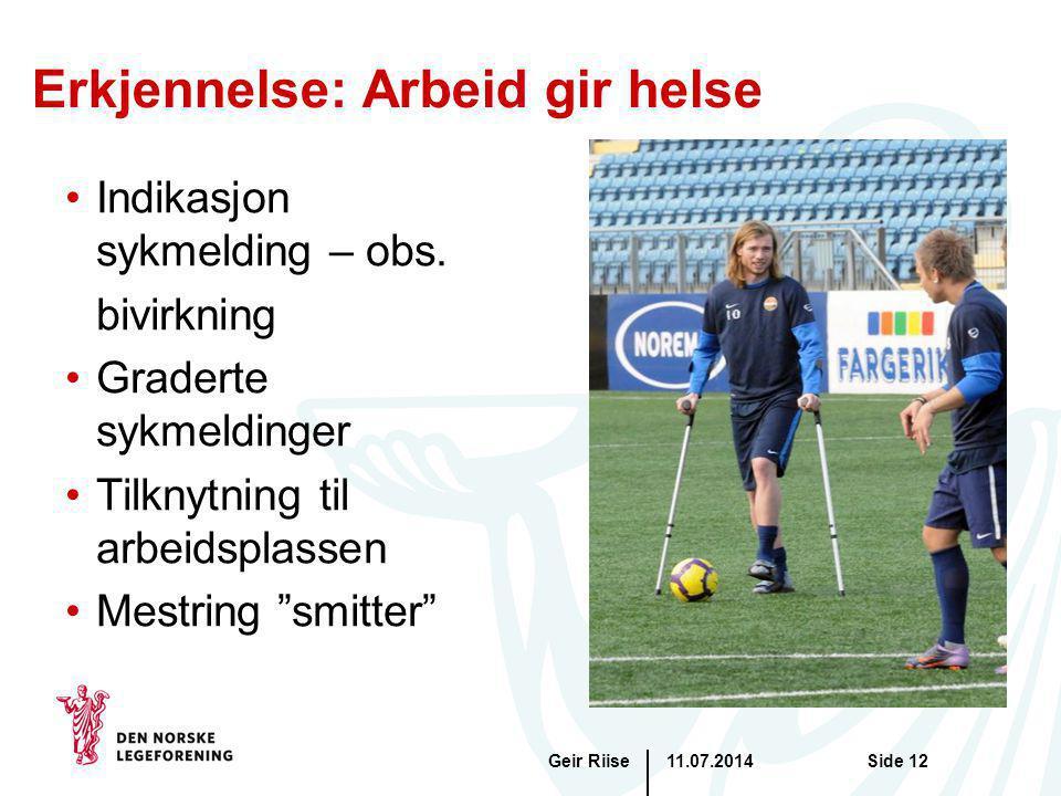 11.07.2014Geir RiiseSide 12 Erkjennelse: Arbeid gir helse Indikasjon sykmelding – obs. bivirkning Graderte sykmeldinger Tilknytning til arbeidsplassen