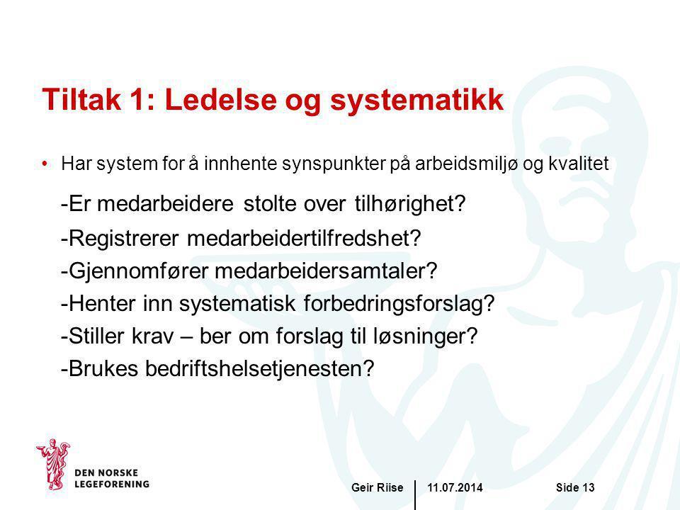 11.07.2014Geir RiiseSide 13 Tiltak 1: Ledelse og systematikk Har system for å innhente synspunkter på arbeidsmiljø og kvalitet -Er medarbeidere stolte