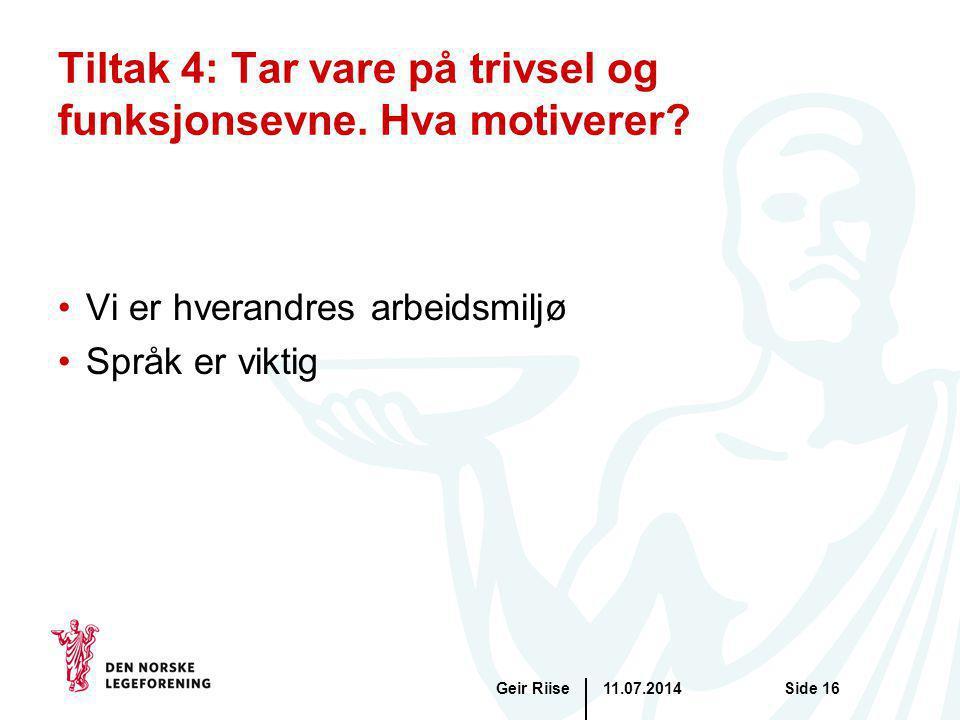 11.07.2014Geir RiiseSide 16 Tiltak 4: Tar vare på trivsel og funksjonsevne. Hva motiverer? Vi er hverandres arbeidsmiljø Språk er viktig