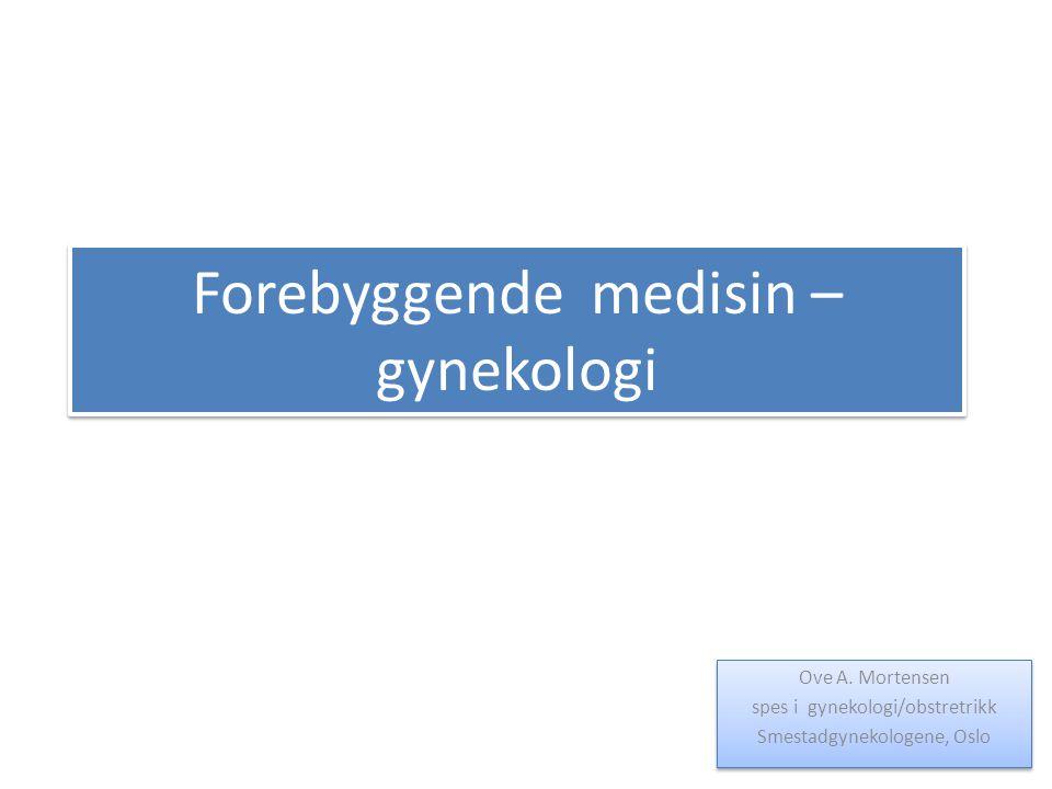Forebyggende medisin – gynekologi Ove A. Mortensen spes i gynekologi/obstretrikk Smestadgynekologene, Oslo Ove A. Mortensen spes i gynekologi/obstretr