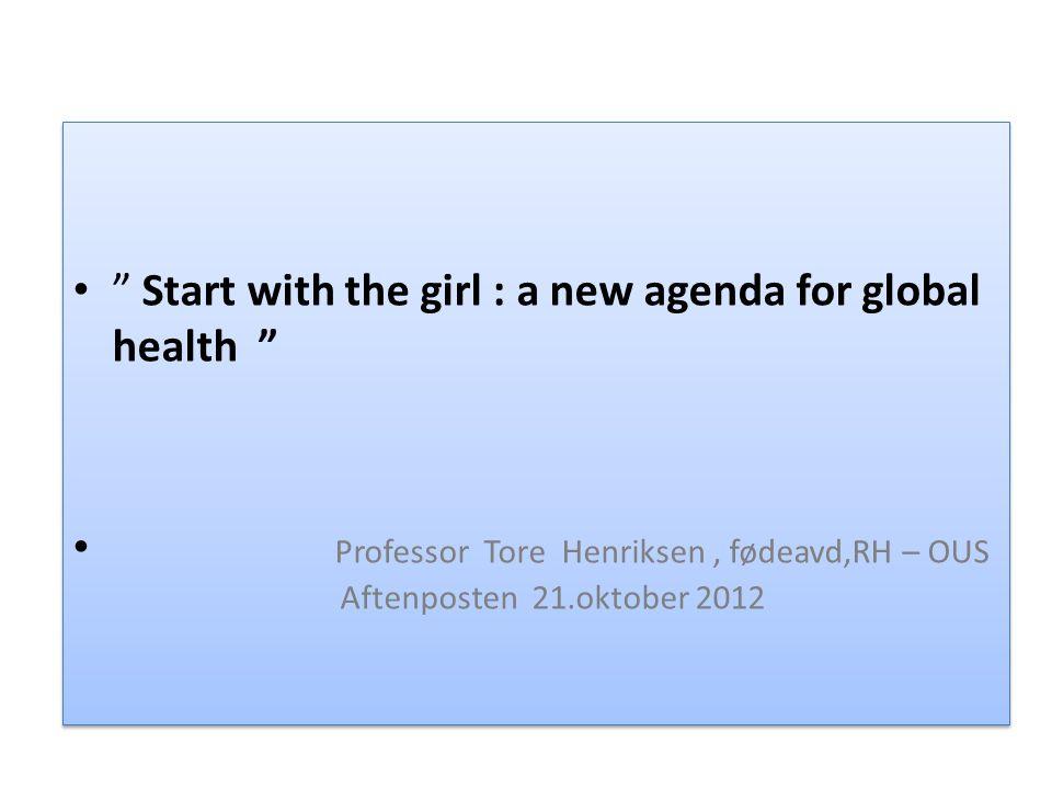 """"""" Start with the girl : a new agenda for global health """" Professor Tore Henriksen, fødeavd,RH – OUS Aftenposten 21.oktober 2012 """" Start with the girl"""