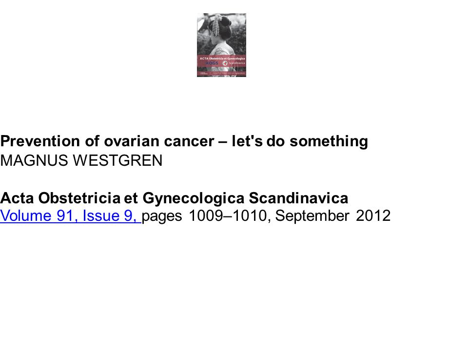 Prevention of ovarian cancer – let s do something MAGNUS WESTGREN Acta Obstetricia et Gynecologica Scandinavica Volume 91, Issue 9, Volume 91, Issue 9, pages 1009–1010, September 2012