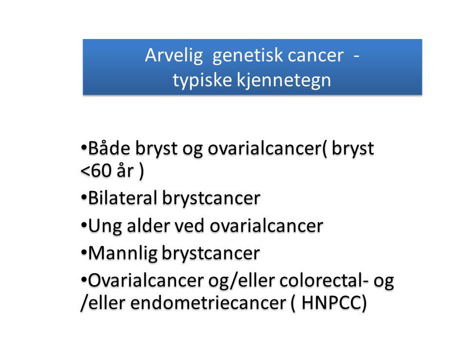 Arvelig genetisk cancer - typiske kjennetegn Både bryst og ovarialcancer( bryst <60 år ) Bilateral brystcancer Ung alder ved ovarialcancer Mannlig bry