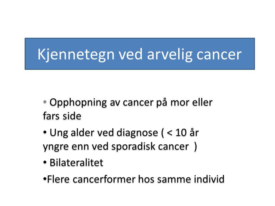 Kjennetegn ved arvelig cancer Opphopning av cancer på mor eller fars side Ung alder ved diagnose ( < 10 år yngre enn ved sporadisk cancer ) Bilaterali