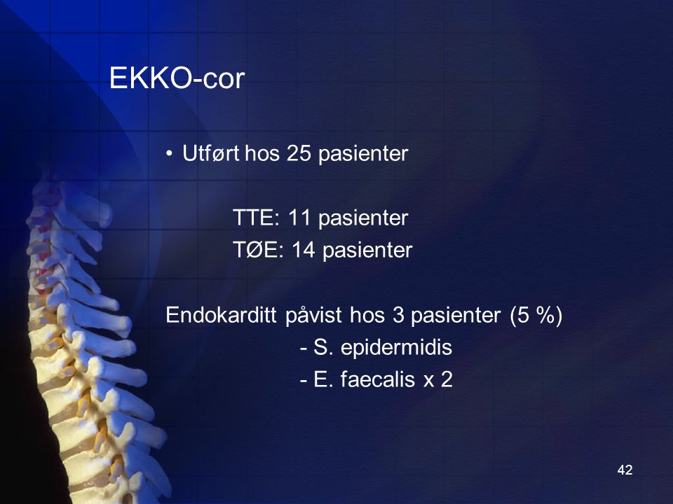 42 EKKO-cor Utført hos 25 pasienter TTE: 11 pasienter TØE: 14 pasienter Endokarditt påvist hos 3 pasienter (5 %) - S.