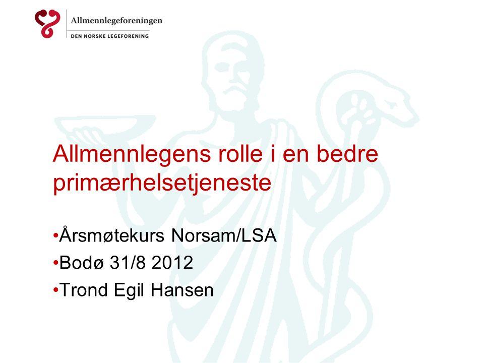 Allmennlegens rolle i en bedre primærhelsetjeneste Årsmøtekurs Norsam/LSA Bodø 31/8 2012 Trond Egil Hansen