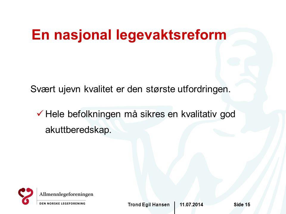 11.07.2014Trond Egil HansenSide 15 En nasjonal legevaktsreform Svært ujevn kvalitet er den største utfordringen. Hele befolkningen må sikres en kvalit