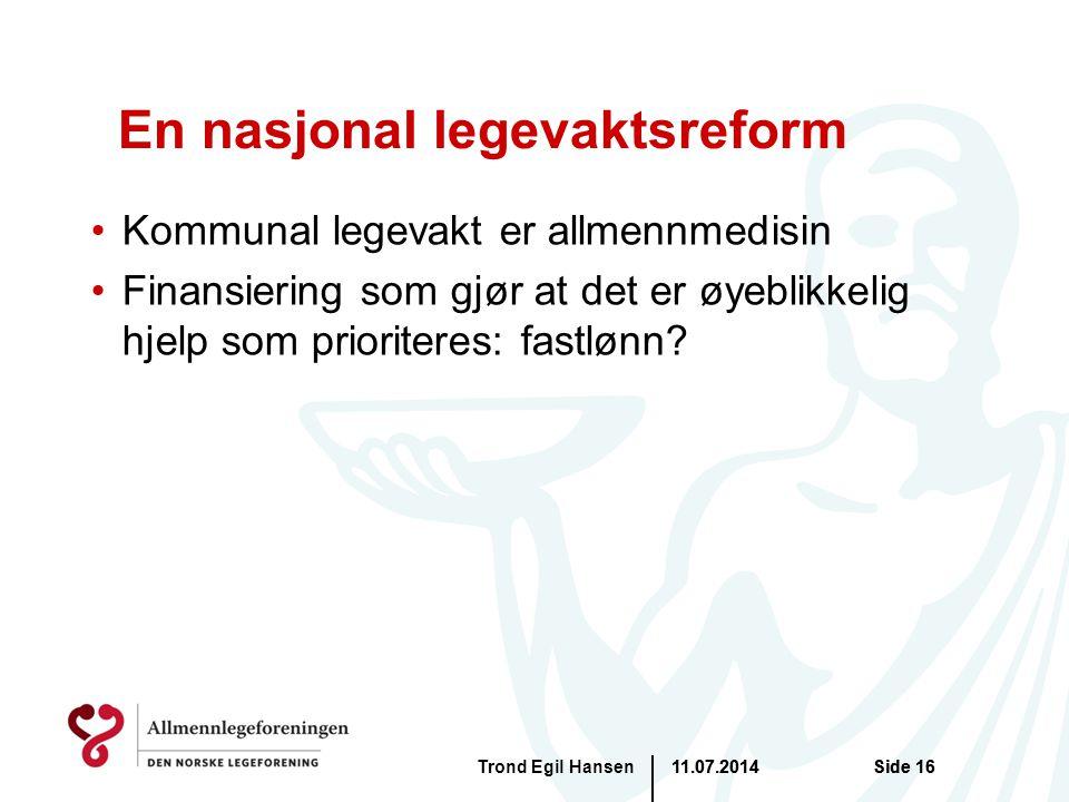 11.07.2014Trond Egil HansenSide 16 En nasjonal legevaktsreform Kommunal legevakt er allmennmedisin Finansiering som gjør at det er øyeblikkelig hjelp som prioriteres: fastlønn.