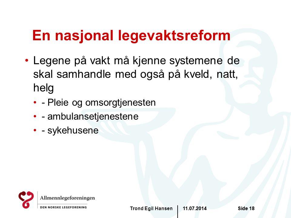11.07.2014Trond Egil HansenSide 18 En nasjonal legevaktsreform Legene på vakt må kjenne systemene de skal samhandle med også på kveld, natt, helg - Pleie og omsorgtjenesten - ambulansetjenestene - sykehusene 11.07.2014Side 18