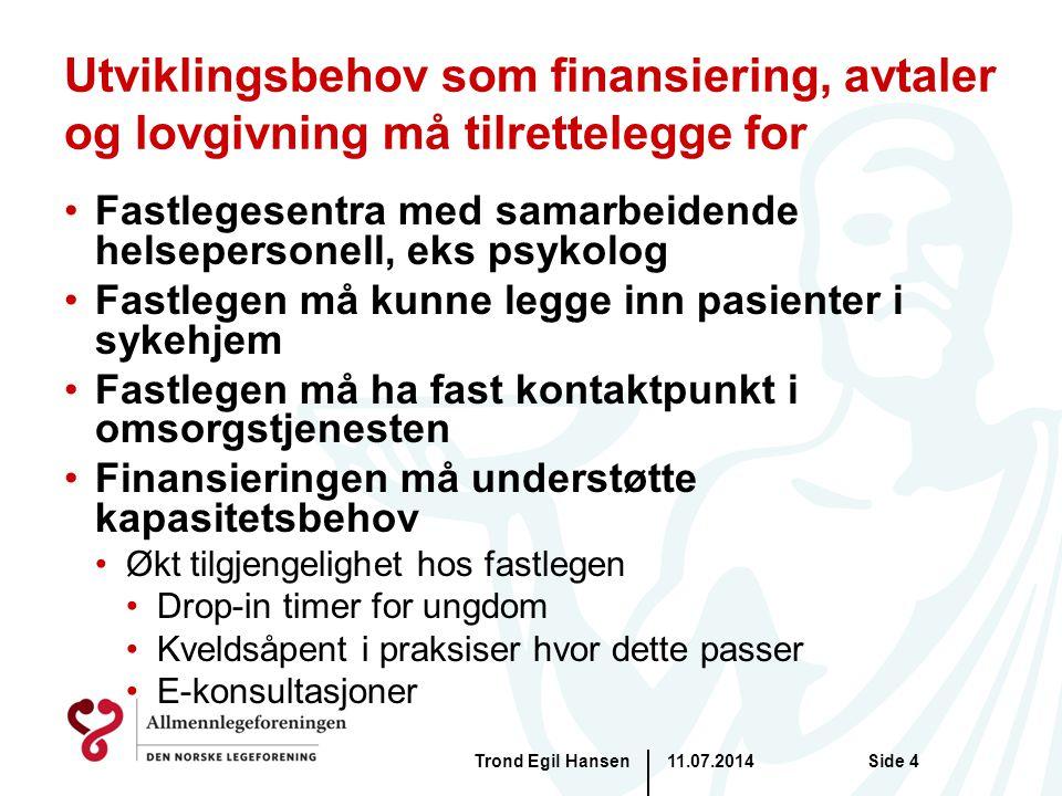 Utviklingsbehov som finansiering, avtaler og lovgivning må tilrettelegge for Fastlegesentra med samarbeidende helsepersonell, eks psykolog Fastlegen må kunne legge inn pasienter i sykehjem Fastlegen må ha fast kontaktpunkt i omsorgstjenesten Finansieringen må understøtte kapasitetsbehov Økt tilgjengelighet hos fastlegen Drop-in timer for ungdom Kveldsåpent i praksiser hvor dette passer E-konsultasjoner 11.07.2014Trond Egil HansenSide 4