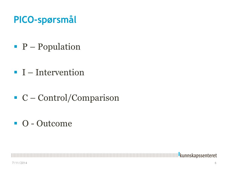 PICO-spørsmål  P – Population  I – Intervention  C – Control/Comparison  O - Outcome 7/11/20146